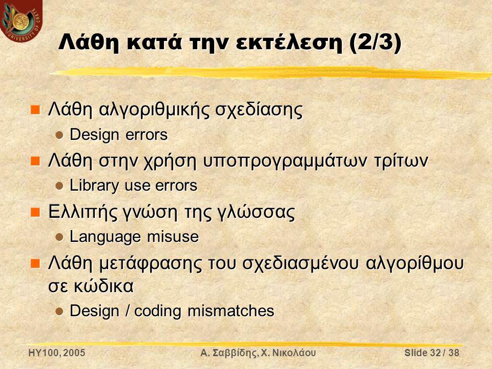 HY100, 2005Α. Σαββίδης, Χ. ΝικολάουSlide 32 / 38 Λάθη κατά την εκτέλεση (2/3) Λάθη αλγοριθμικής σχεδίασης Λάθη αλγοριθμικής σχεδίασης Design errors De