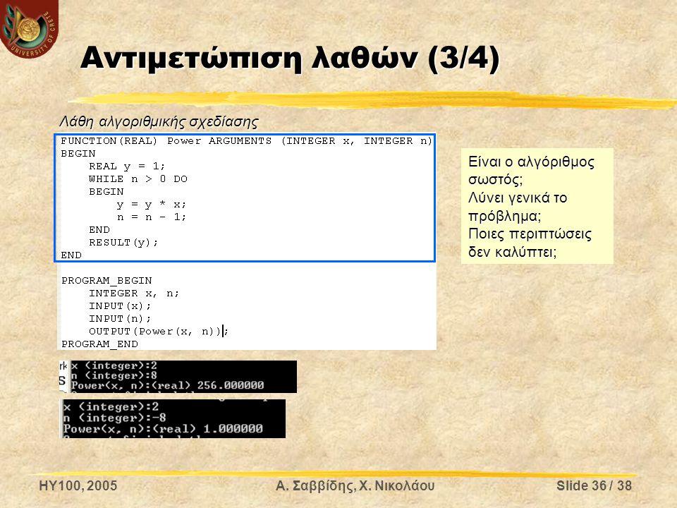 HY100, 2005Α. Σαββίδης, Χ. ΝικολάουSlide 36 / 38 Αντιμετώπιση λαθών (3/4) Είναι ο αλγόριθμος σωστός; Λύνει γενικά το πρόβλημα; Ποιες περιπτώσεις δεν κ