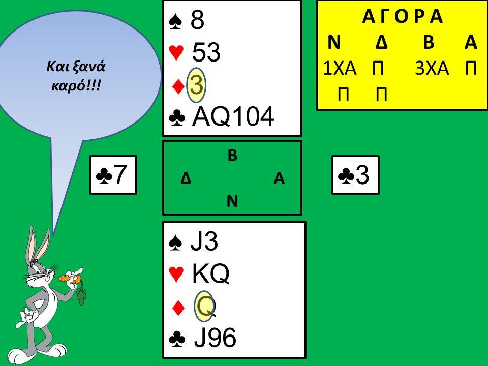 ♣7 ♠ J3 ♥ KQ  Q ♣ J96 Β Δ Α Ν ♠ 8 ♥ 53  3 ♣ AQ104 Α Γ Ο Ρ Α N Δ Β Α 1ΧΑ Π 3ΧΑ Π Π Π ♣3 Και ξανά καρό!!!