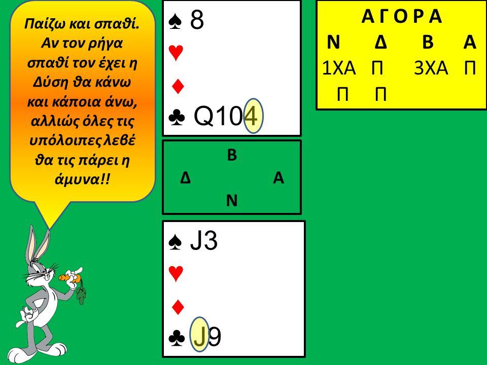 ♠ J3 ♥  ♣ J9 Β Δ Α Ν ♠ 8 ♥  ♣ Q104 Α Γ Ο Ρ Α N Δ Β Α 1ΧΑ Π 3ΧΑ Π Π Π Παίζω και σπαθί.
