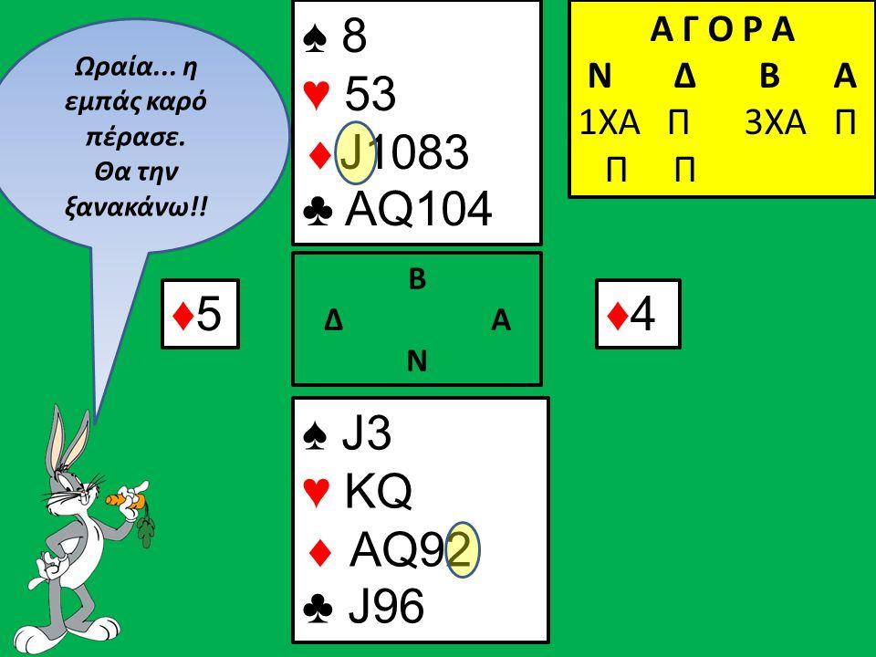 ♦5♦5 ♠ J3 ♥ KQ  AQ92 ♣ J96 Β Δ Α Ν ♠ 8 ♥ 53  J1083 ♣ AQ104 Α Γ Ο Ρ Α N Δ Β Α 1ΧΑ Π 3ΧΑ Π Π Π ♦4♦4 Ωραία...