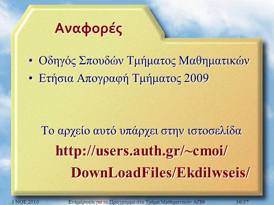 Αναφορές Οδηγός Σπουδών Τμήματος Μαθηματικών Ετήσια Απογραφή Τμήματος 2009 Το αρχείο αυτό υπάρχει στην ιστοσελίδα http://users.auth.gr/~cmoi/ DownLoadFiles/Ekdilwseis/ Οδηγός Σπουδών Τμήματος Μαθηματικών Ετήσια Απογραφή Τμήματος 2009 Το αρχείο αυτό υπάρχει στην ιστοσελίδα http://users.auth.gr/~cmoi/ DownLoadFiles/Ekdilwseis/ 3 ΝΟΕ 2010Ενημέρωση για το Πρόγραμμα στο Τμήμα Μαθηματικών ΑΠΘ36/37