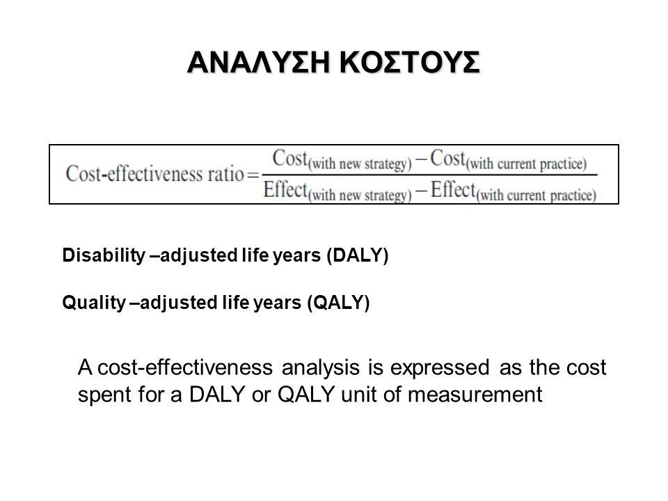 ΑΝΑΛΥΣΗ ΚΟΣΤΟΥΣ Disability –adjusted life years (DALY) Quality –adjusted life years (QALY) A cost-effectiveness analysis is expressed as the cost spen