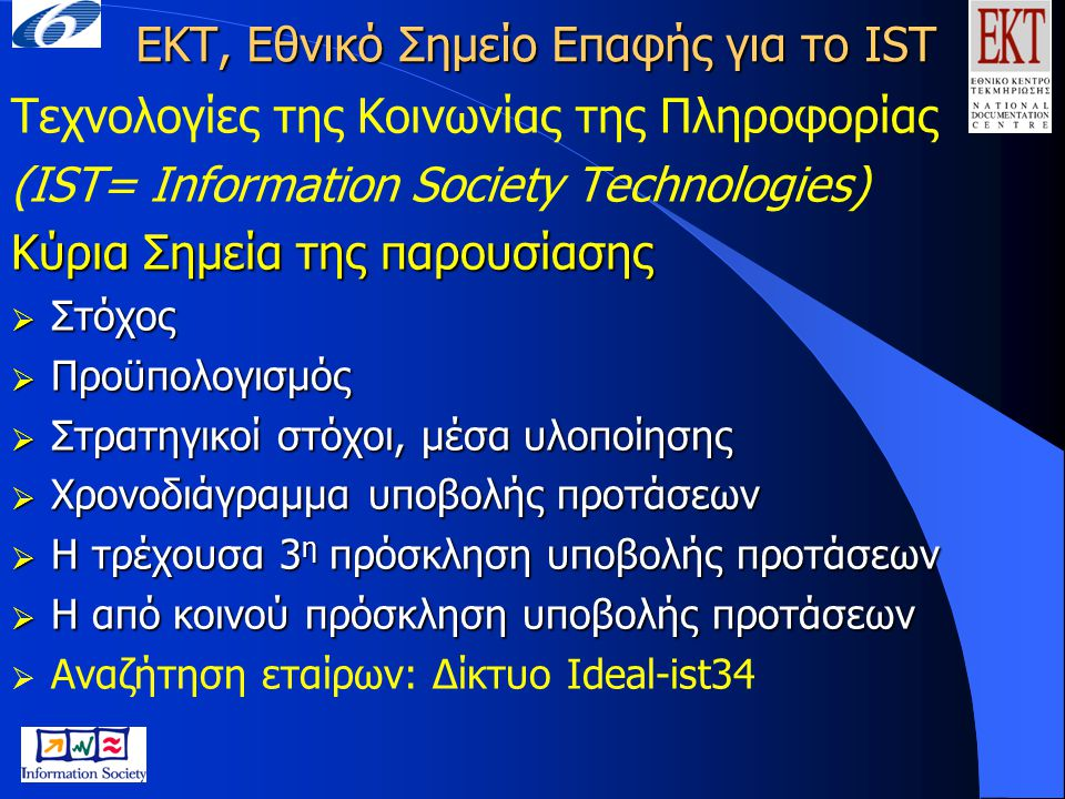 Τεχνολογίες της Κοινωνίας της Πληροφορίας (IST)  Στόχος: Η εξασφάλιση της ευρωπαϊκής υπεροχής στις τεχνολογίες, γενικές και εφαρμοσμένες στην καρδιά της οικονομίας της γνώσης  Εστιάζει: στη μελλοντική γενιά τεχνολογιών όπου οι υπολογιστές και τα δίκτυα θα ενσωματωθούν στο καθημερινό περιβάλλον ώστε το άτομο να είναι στο κέντρο των εξελίξεων  Προϋπολογισμός: 3,6 δισ.εκ.