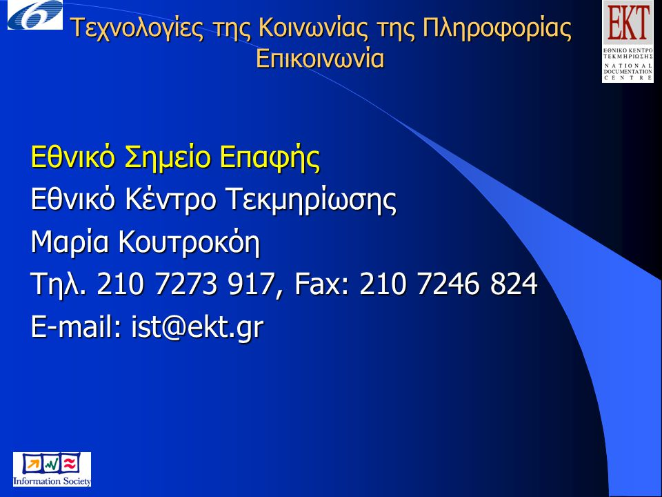 Τεχνολογίες της Κοινωνίας της Πληροφορίας Επικοινωνία Εθνικό Σημείο Επαφής Εθνικό Κέντρο Τεκμηρίωσης Μαρία Κουτροκόη Τηλ. 210 7273 917, Fax: 210 7246