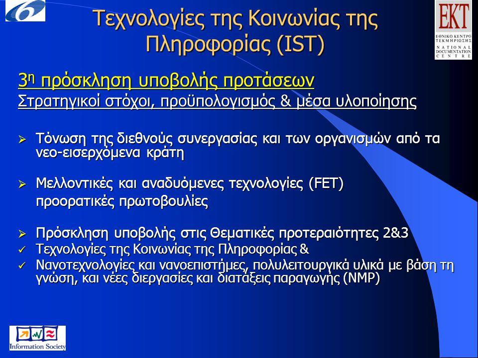 Τεχνολογίες της Κοινωνίας της Πληροφορίας (IST) 3 η πρόσκληση υποβολής προτάσεων Τόνωση της διεθνούς συνεργασίας και των οργανισμών από τα νεο-εισερχόμενα κράτη (1)  2.3.6.1 Τόνωση, ενθάρρυνση και διευκόλυνση της συμμετοχής οργανισμών των Νέων Κρατών Μελών (ΝΚΜ) και των Συνδεδεμένων Υποψηφίων Χωρών (ΣΥΧ) στις δραστηριότητες των Τεχνολογιών της Κοινωνίας της Πληροφορίας (ΤΚΠ/IST) Υλοποίηση με διοργάνωση σεμιναρίων, συνεδρίων, προώθηση διαδικασιών αναζήτησης συνεργασιών Προϋπολογισμός: 10 εκ.
