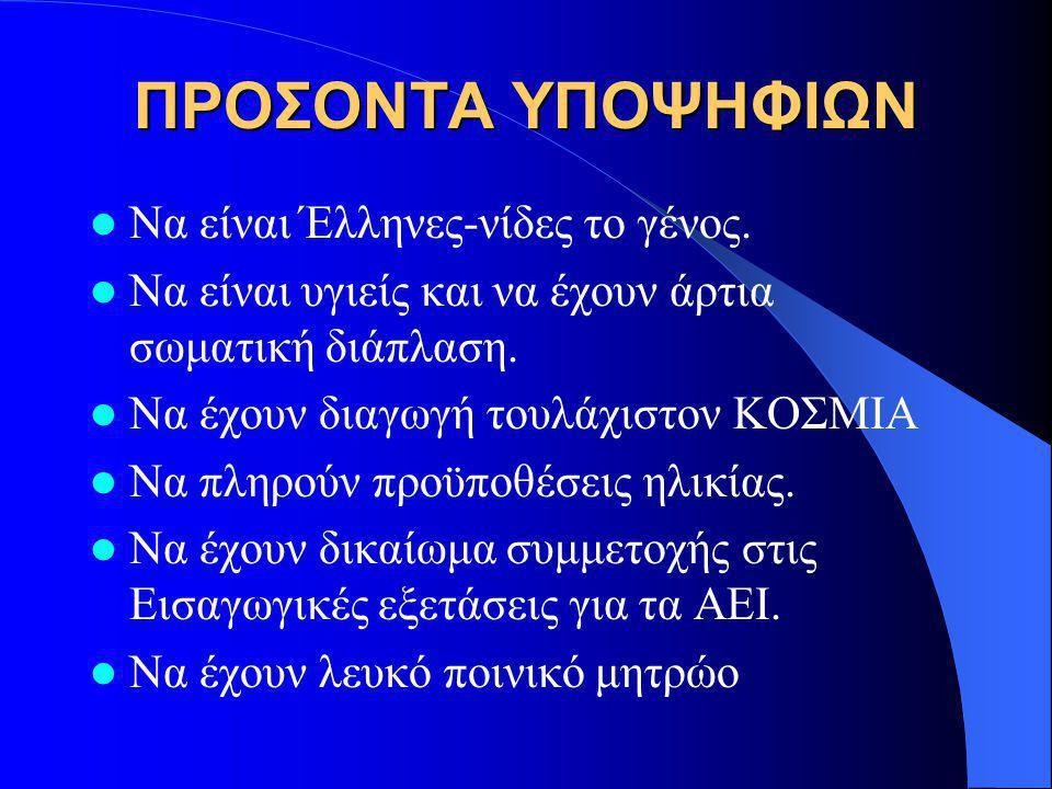 ΠΡΟΣΟΝΤΑ ΥΠΟΨΗΦΙΩΝ Να είναι Έλληνες-νίδες το γένος. Να είναι υγιείς και να έχουν άρτια σωματική διάπλαση. Να έχουν διαγωγή τουλάχιστον ΚΟΣΜΙΑ Να πληρο