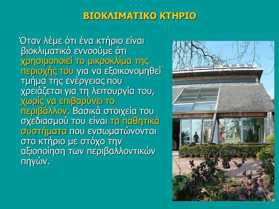 ΒΙΟΚΛΙΜΑΤΙΚΟ ΚΤΗΡΙΟ Όταν λέμε ότι ένα κτήριο είναι βιοκλιματικό εννοούμε ότι χρησιμοποιεί το μικροκλίμα της περιοχής του για να εξοικονομηθεί τμήμα τη
