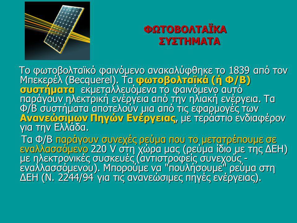 ΦΩΤΟΒΟΛΤΑΪΚΑ ΣΥΣΤΗΜΑΤΑ ΦΩΤΟΒΟΛΤΑΪΚΑ ΣΥΣΤΗΜΑΤΑ Το φωτοβολταϊκό φαινόμενο ανακαλύφθηκε το 1839 από τον Μπεκερέλ (Becquerel). Τα φωτοβολταϊκά (ή Φ/Β) συσ
