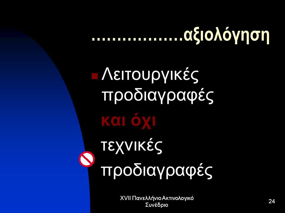 XVII Πανελλήνιο Ακτινολογικό Συνέδριο 24 ………………αξιολόγηση Λειτουργικές προδιαγραφές και όχι τεχνικές προδιαγραφές