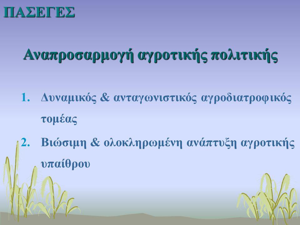 Αναπροσαρμογή αγροτικής πολιτικής 1.Δυναμικός & ανταγωνιστικός αγροδιατροφικός τομέας 2.Βιώσιμη & ολοκληρωμένη ανάπτυξη αγροτικής υπαίθρουΠΑΣΕΓΕΣ