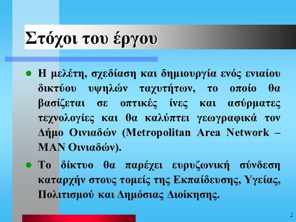 2 Στόχοι του έργου Η μελέτη, σχεδίαση και δημιουργία ενός ενιαίου δικτύου υψηλών ταχυτήτων, το οποίο θα βασίζεται σε οπτικές ίνες και ασύρματες τεχνολογίες και θα καλύπτει γεωγραφικά τον Δήμο Οινιαδών (Metropolitan Area Network – MAN Οινιαδών).