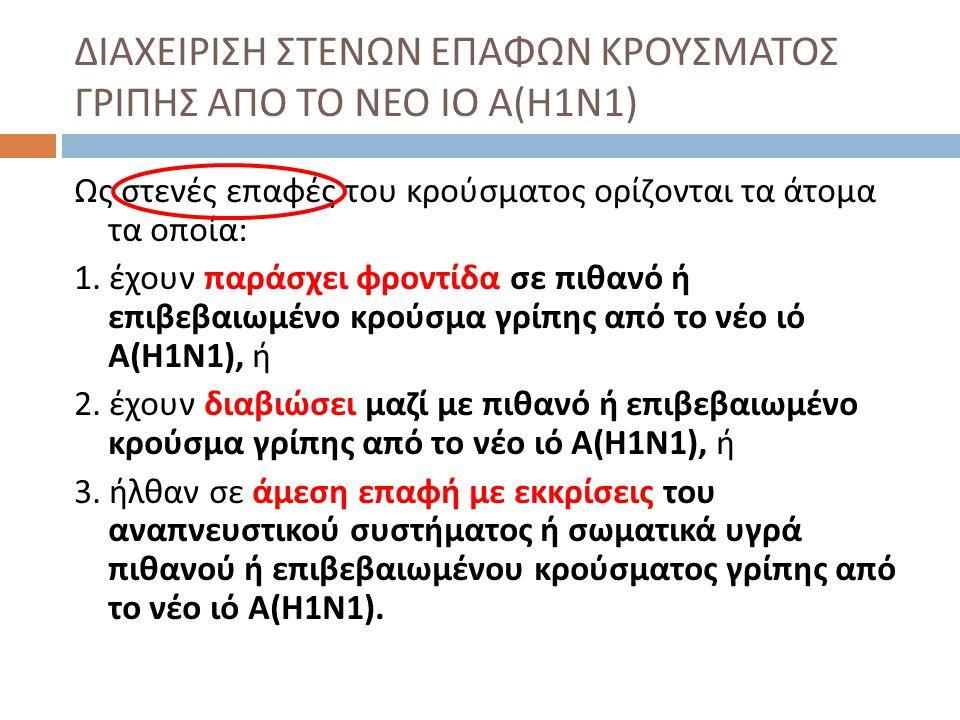 ΔΙΑΧΕΙΡΙΣΗ ΣΤΕΝΩΝ ΕΠΑΦΩΝ ΚΡΟΥΣΜΑΤΟΣ ΓΡΙΠΗΣ ΑΠΟ ΤΟ ΝΕΟ ΙΟ Α ( Η 1 Ν 1) Ως στενές επαφές του κρούσματος ορίζονται τα άτομα τα οποία : 1. έχουν παράσχει