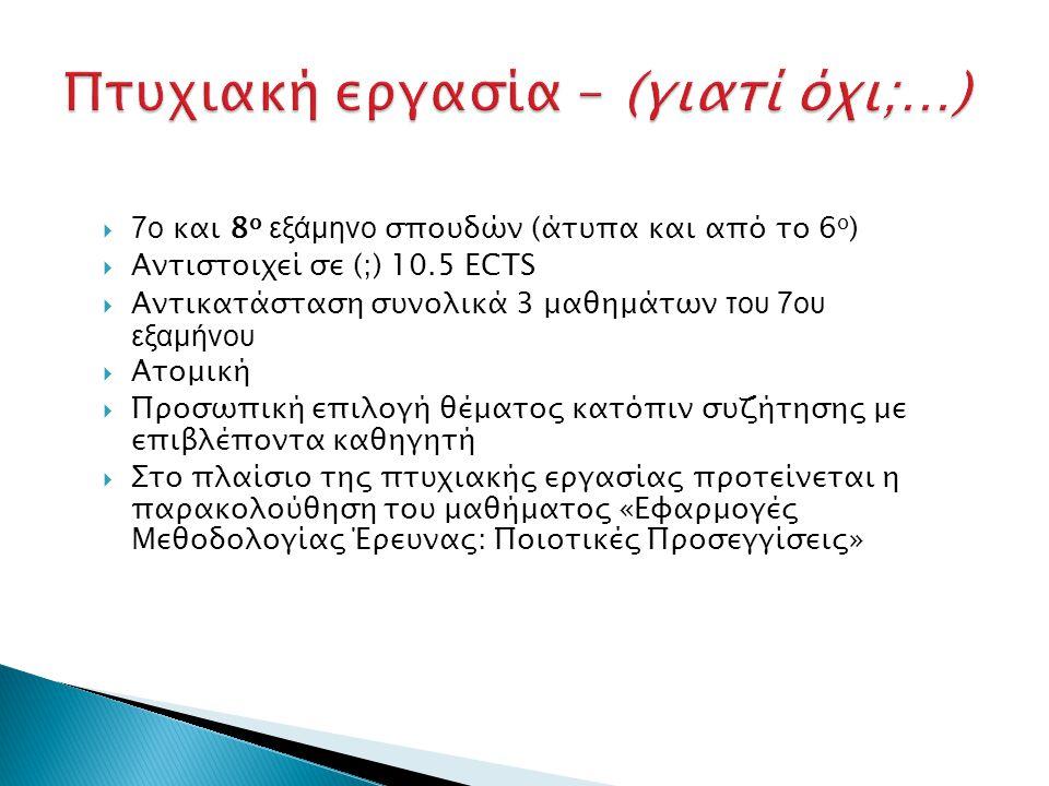 7ο και 8 ο εξάμηνο σπουδών (άτυπα και από το 6 ο )  Αντιστοιχεί σε (;) 10.5 ECTS  Αντικατάσταση συνολικά 3 μαθημάτων του 7ου εξαμήνου  Ατομική  Προσωπική επιλογή θέματος κατόπιν συζήτησης με επιβλέποντα καθηγητή  Στο πλαίσιο της πτυχιακής εργασίας προτείνεται η παρακολούθηση του μαθήματος «Εφαρμογές Μεθοδολογίας Έρευνας: Ποιοτικές Προσεγγίσεις»