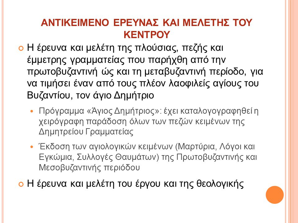 Η έρευνα και μελέτη της πλούσιας, πεζής και έμμετρης γραμματείας που παρήχθη από την πρωτοβυζαντινή ώς και τη μεταβυζαντινή περίοδο, για να τιμήσει έναν από τους πλέον λαοφιλείς αγίους του Βυζαντίου, τον άγιο Δημήτριο Πρόγραμμα «Άγιος Δημήτριος»: έχει καταλογογραφηθεί η χειρόγραφη παράδοση όλων των πεζών κειμένων της Δημητρείου Γραμματείας Έκδοση των αγιολογικών κειμένων (Μαρτύρια, Λόγοι και Εγκώμια, Συλλογές Θαυμάτων) της Πρωτοβυζαντινής και Μεσοβυζαντινής περιόδου ΑΝΤΙΚΕΙΜΕΝΟ ΕΡΕΥΝΑΣ ΚΑΙ ΜΕΛΕΤΗΣ ΤΟΥ ΚΕΝΤΡΟΥ