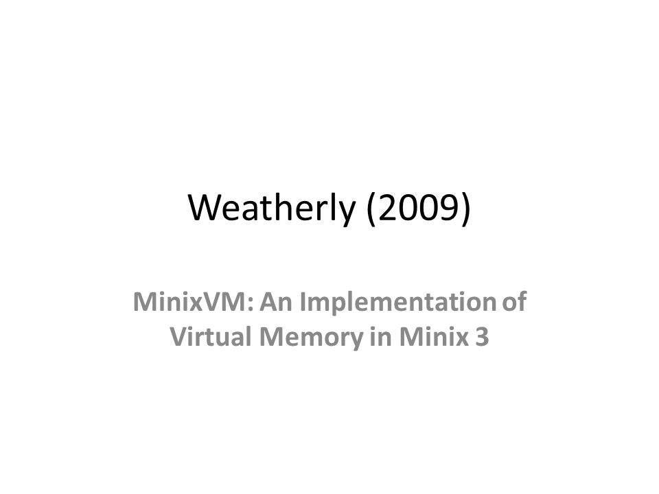 Weatherly (2009) MinixVM: An Implementation of Virtual Memory in Minix 3