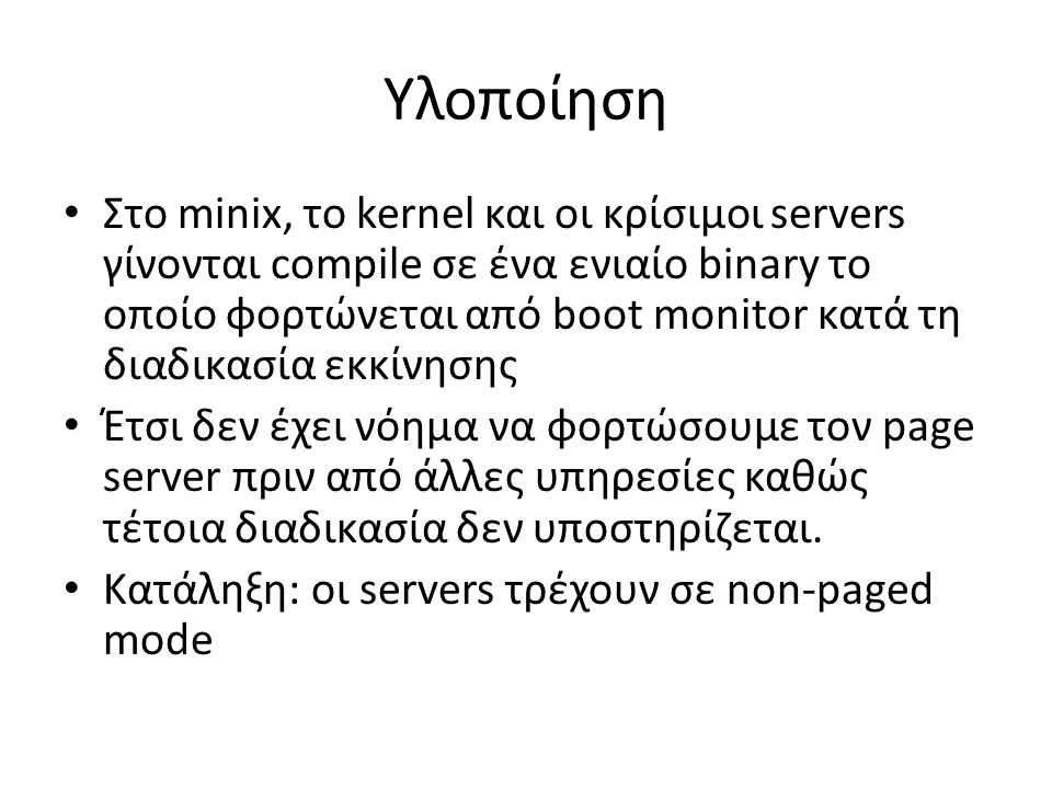 Υλοποίηση Στο minix, το kernel και οι κρίσιμοι servers γίνονται compile σε ένα ενιαίο binary το οποίο φορτώνεται από boot monitor κατά τη διαδικασία εκκίνησης Έτσι δεν έχει νόημα να φορτώσουμε τον page server πριν από άλλες υπηρεσίες καθώς τέτοια διαδικασία δεν υποστηρίζεται.