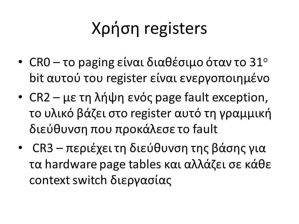 Χρήση registers CR0 – το paging είναι διαθέσιμο όταν το 31 ο bit αυτού του register είναι ενεργοποιημένο CR2 – με τη λήψη ενός page fault exception, το υλικό βάζει στο register αυτό τη γραμμική διεύθυνση που προκάλεσε το fault CR3 – περιέχει τη διεύθυνση της βάσης για τα hardware page tables και αλλάζει σε κάθε context switch διεργασίας