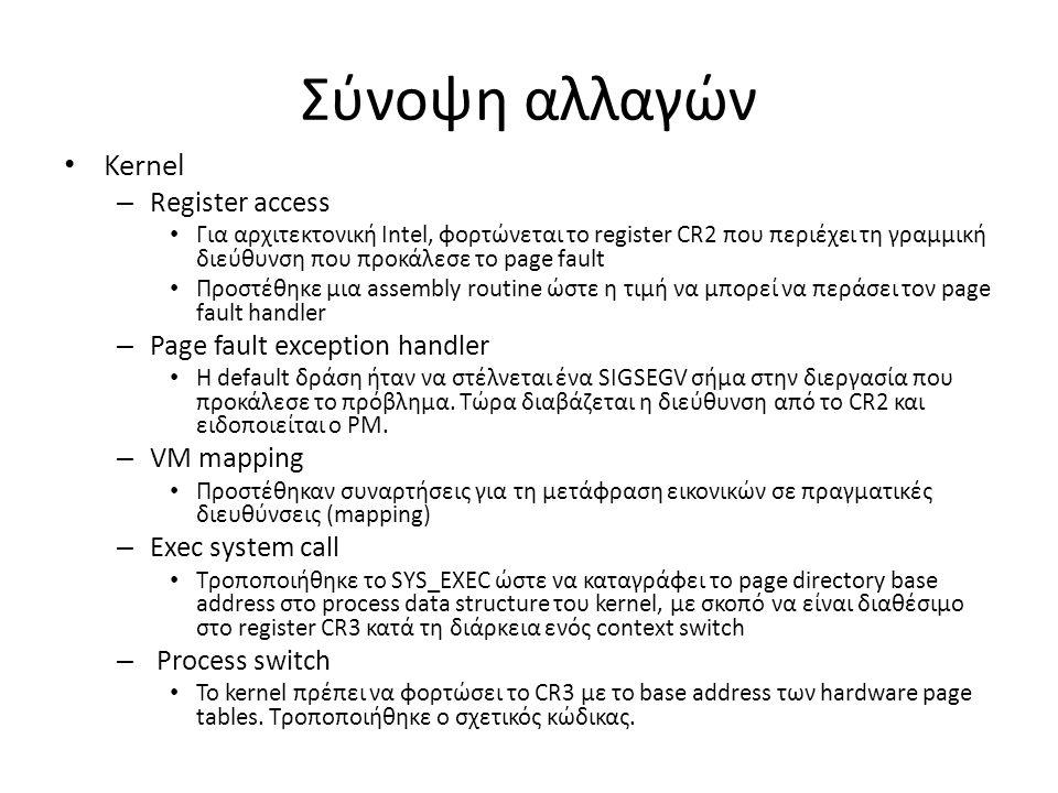 Σύνοψη αλλαγών Kernel – Register access Για αρχιτεκτονική Intel, φορτώνεται το register CR2 που περιέχει τη γραμμική διεύθυνση που προκάλεσε το page fault Προστέθηκε μια assembly routine ώστε η τιμή να μπορεί να περάσει τον page fault handler – Page fault exception handler Η default δράση ήταν να στέλνεται ένα SIGSEGV σήμα στην διεργασία που προκάλεσε το πρόβλημα.