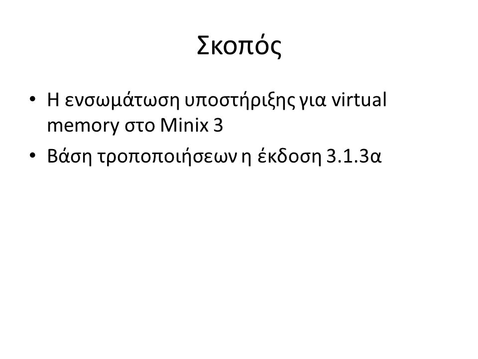 Σκοπός Η ενσωμάτωση υποστήριξης για virtual memory στο Minix 3 Βάση τροποποιήσεων η έκδοση 3.1.3α