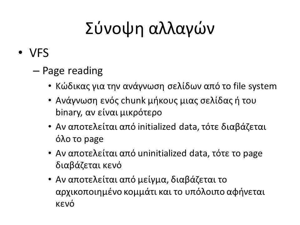 Σύνοψη αλλαγών VFS – Page reading Κώδικας για την ανάγνωση σελίδων από το file system Ανάγνωση ενός chunk μήκους μιας σελίδας ή του binary, αν είναι μικρότερο Αν αποτελείται από initialized data, τότε διαβάζεται όλο το page Αν αποτελείται από uninitialized data, τότε το page διαβάζεται κενό Aν αποτελείται από μείγμα, διαβάζεται το αρχικοποιημένο κομμάτι και το υπόλοιπο αφήνεται κενό