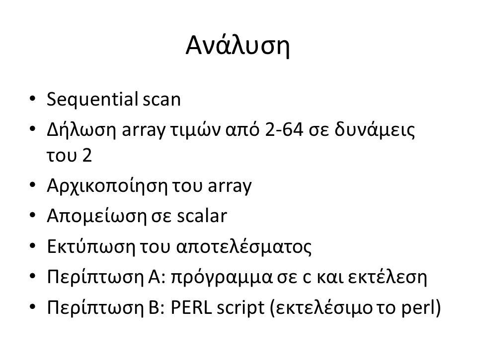 Ανάλυση Sequential scan Δήλωση array τιμών από 2-64 σε δυνάμεις του 2 Αρχικοποίηση του array Απομείωση σε scalar Εκτύπωση του αποτελέσματος Περίπτωση Α: πρόγραμμα σε c και εκτέλεση Περίπτωση Β: PERL script (εκτελέσιμο το perl)