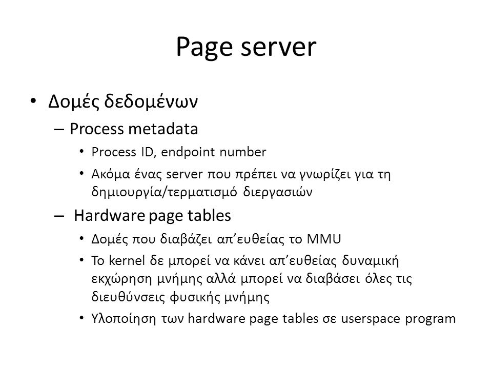 Page server Δομές δεδομένων – Process metadata Process ID, endpoint number Ακόμα ένας server που πρέπει να γνωρίζει για τη δημιουργία/τερματισμό διεργασιών – Hardware page tables Δομές που διαβάζει απ'ευθείας το MMU To kernel δε μπορεί να κάνει απ'ευθείας δυναμική εκχώρηση μνήμης αλλά μπορεί να διαβάσει όλες τις διευθύνσεις φυσικής μνήμης Υλοποίηση των hardware page tables σε userspace program