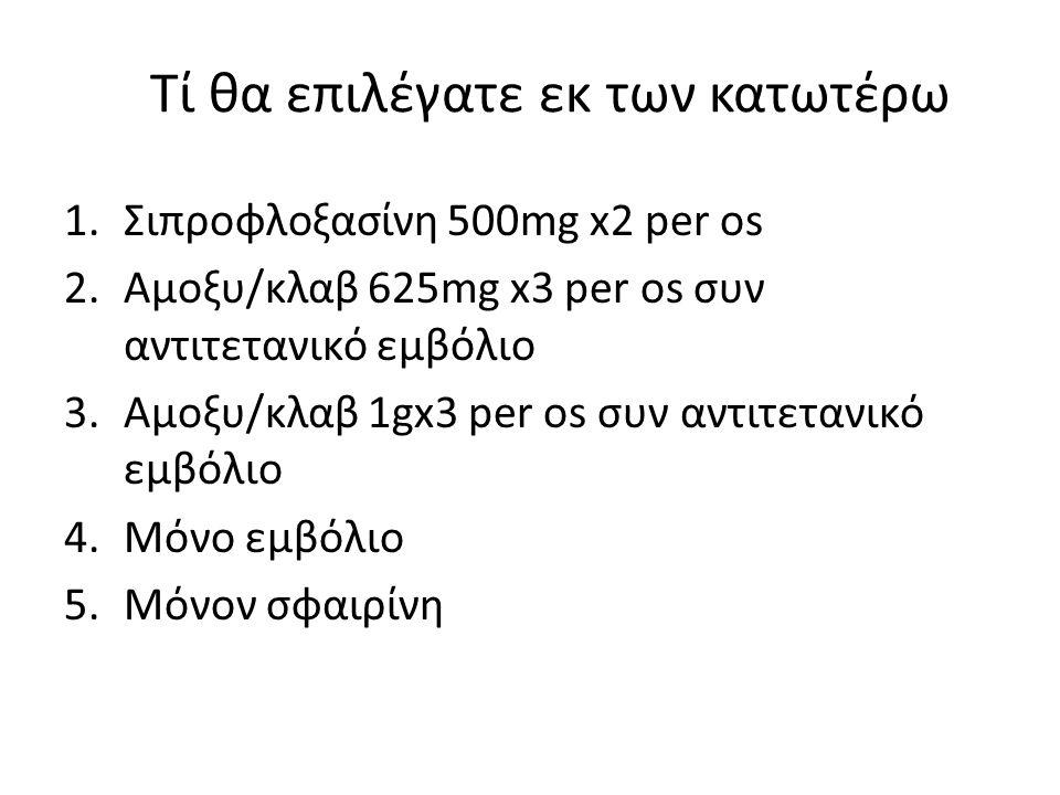 Τί θα επιλέγατε εκ των κατωτέρω 1.Σιπροφλοξασίνη 500mg x2 per os 2.Αμοξυ/κλαβ 625mg x3 per os συν αντιτετανικό εμβόλιο 3.Αμοξυ/κλαβ 1gx3 per os συν αν