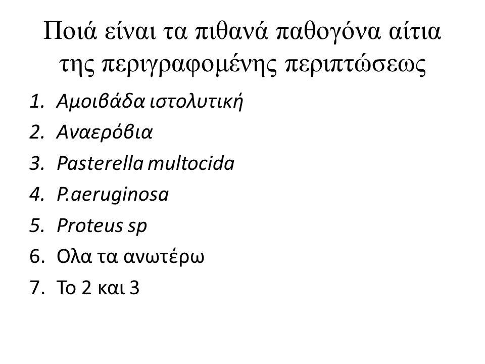 Ποιά είναι τα πιθανά παθογόνα αίτια της περιγραφομένης περιπτώσεως 1.Αμοιβάδα ιστολυτική 2.Αναερόβια 3.Pasterella multocida 4.P.aeruginosa 5.Proteus s