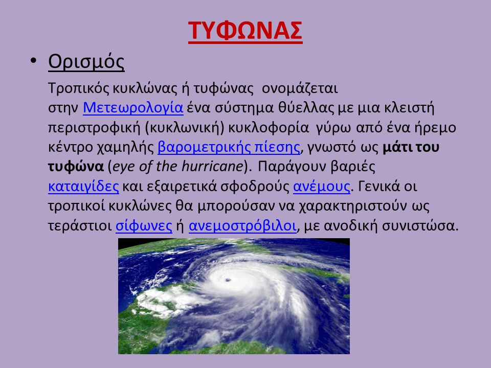 ΤΥΦΩΝΑΣ Ορισμός Τροπικός κυκλώνας ή τυφώνας ονομάζεται στην Μετεωρολογία ένα σύστημα θύελλας με μια κλειστή περιστροφική (κυκλωνική) κυκλοφορία γύρω α