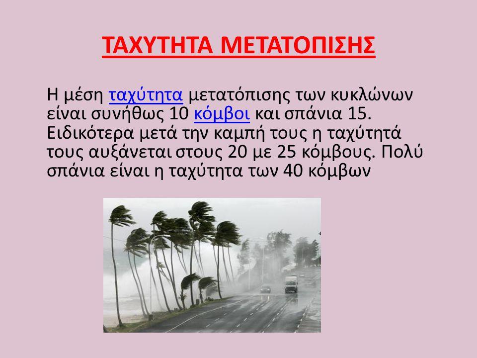 ΤΑΧΥΤΗΤΑ ΜΕΤΑΤΟΠΙΣΗΣ Η μέση ταχύτητα μετατόπισης των κυκλώνων είναι συνήθως 10 κόμβοι και σπάνια 15. Ειδικότερα μετά την καμπή τους η ταχύτητά τους αυ