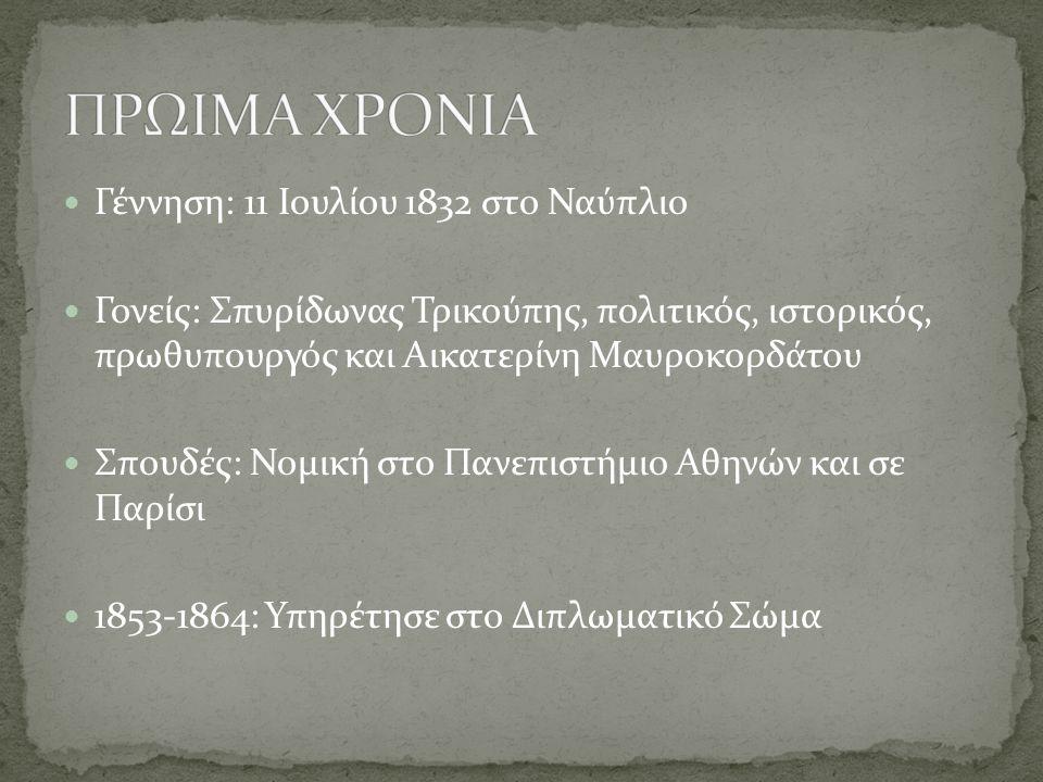 Γέννηση: 11 Ιουλίου 1832 στο Ναύπλιο Γονείς: Σπυρίδωνας Τρικούπης, πολιτικός, ιστορικός, πρωθυπουργός και Αικατερίνη Μαυροκορδάτου Σπουδές: Νομική στο