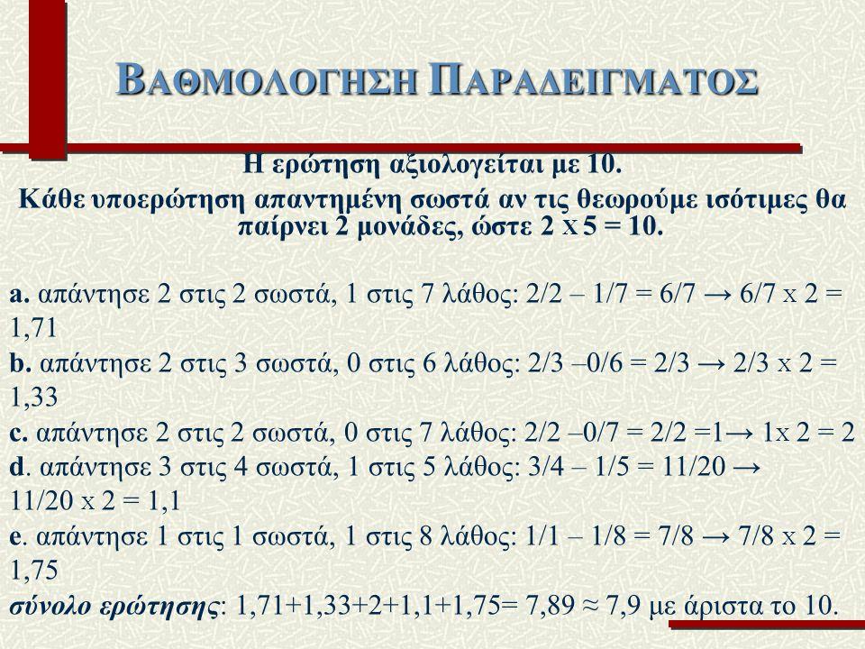 Β ΑΘΜΟΛΟΓΗΣΗ Π ΑΡΑΔΕΙΓΜΑΤΟΣ Η ερώτηση αξιολογείται με 10. Κάθε υποερώτηση απαντημένη σωστά αν τις θεωρούμε ισότιμες θα παίρνει 2 μονάδες, ώστε 2 Χ 5 =