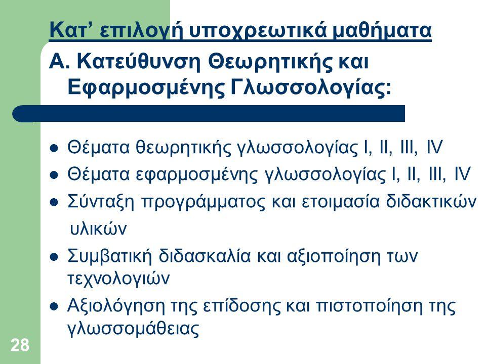 28 Κατ' επιλογή υποχρεωτικά μαθήματα Α. Κατεύθυνση Θεωρητικής και Εφαρμοσμένης Γλωσσολογίας: Θέματα θεωρητικής γλωσσολογίας Ι, ΙΙ, ΙΙΙ, IV Θέματα εφαρ