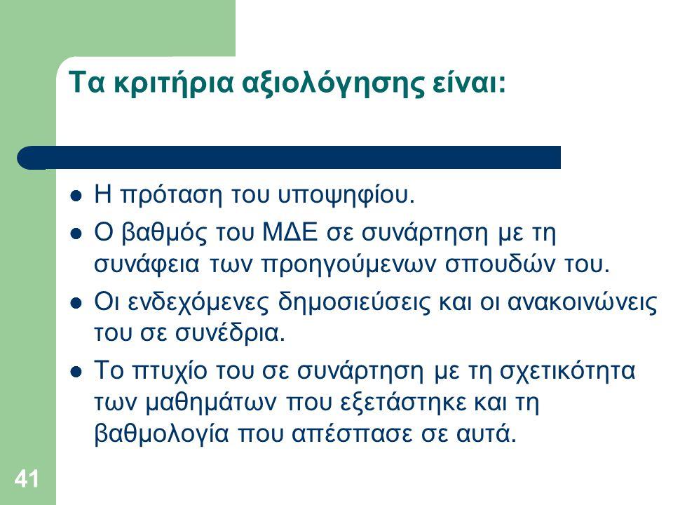 41 Τα κριτήρια αξιολόγησης είναι: Η πρόταση του υποψηφίου. Ο βαθμός του MΔE σε συνάρτηση με τη συνάφεια των προηγούμενων σπουδών του. Οι ενδεχόμενες δ