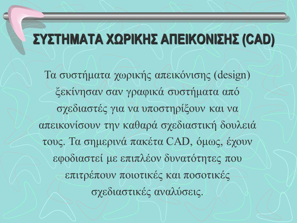 ΣΥΣΤΗΜΑΤΑ ΧΩΡΙΚΗΣ ΑΠΕΙΚΟΝΙΣΗΣ (CAD) Τα συστήματα χωρικής απεικόνισης (design) ξεκίνησαν σαν γραφικά συστήματα από σχεδιαστές για να υποστηρίξουν και να απεικονίσουν την καθαρά σχεδιαστική δουλειά τους.