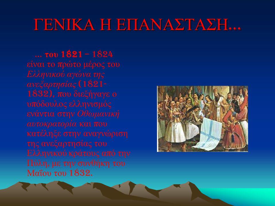ΓΕΝΙΚΑ Η ΕΠΑΝΑΣΤΑΣΗ … … του 1821 – 1824 είναι το π ρώτο μέρος του Ελληνικού αγώνα της ανεξαρτησίας (1821- 1832), π ου διεξήγαγε ο υ π όδουλος ελληνισμ