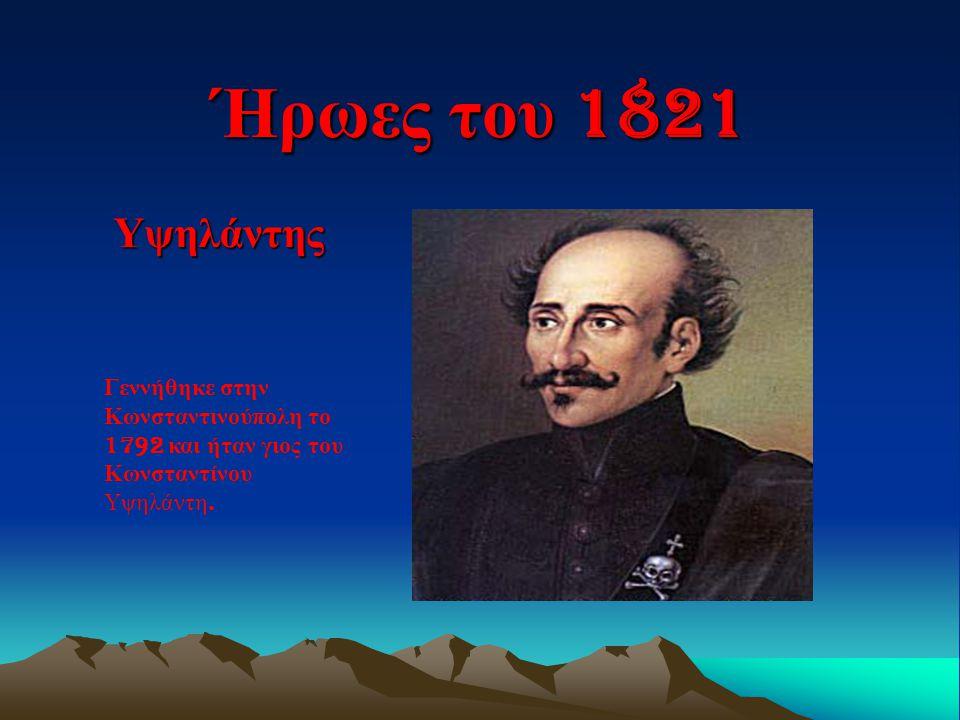 Ήρωες του 1821 Υψηλάντης Γεννήθηκε στην Κωνσταντινού π ολη το 1792 και ήταν γιος του Κωνσταντίνου Υψηλάντη.