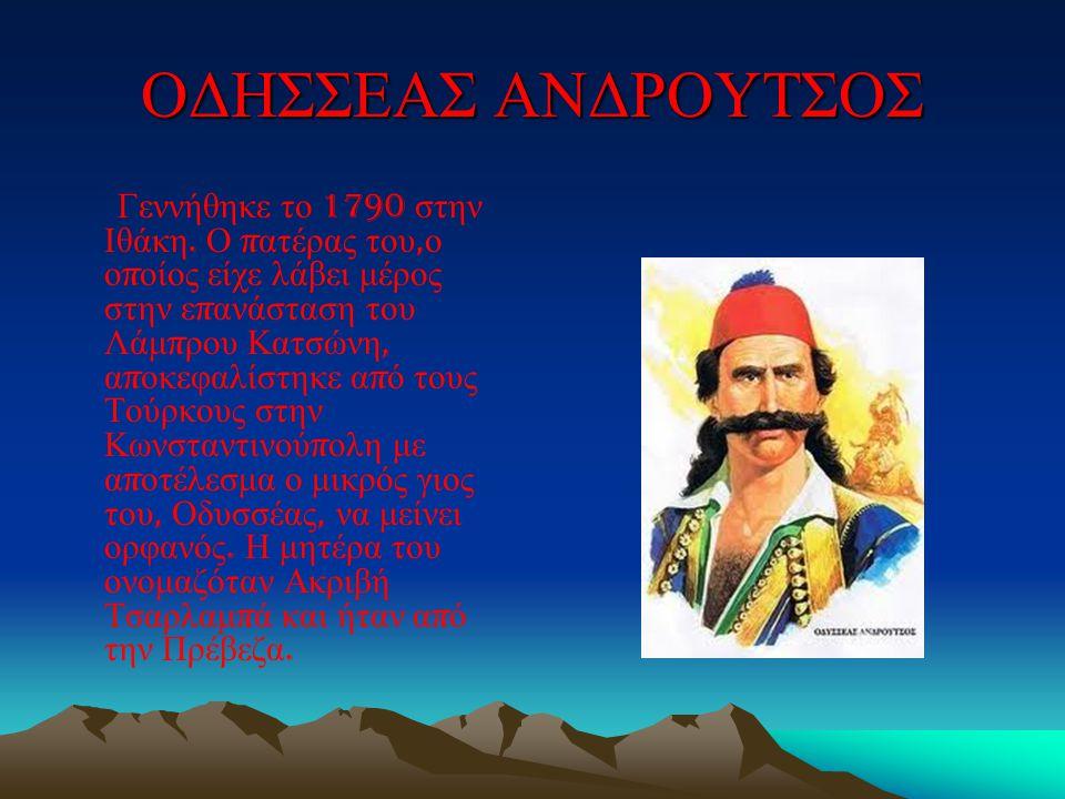 ΟΔΗΣΣΕΑΣ ΑΝΔΡΟΥΤΣΟΣ Γεννήθηκε το 1790 στην Ιθάκη. Ο π ατέρας του, ο ο π οίος είχε λάβει μέρος στην ε π ανάσταση του Λάμ π ρου Κατσώνη, α π οκεφαλίστηκ