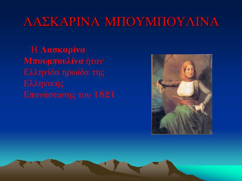ΛΑΣΚΑΡΙΝΑ ΜΠΟΥΜΠΟΥΛΙΝΑ Η Λασκαρίνα Μ π ουμ π ουλίνα ήταν Ελληνίδα ηρωίδα της Ελληνικής Ε π ανάστασης του 1821