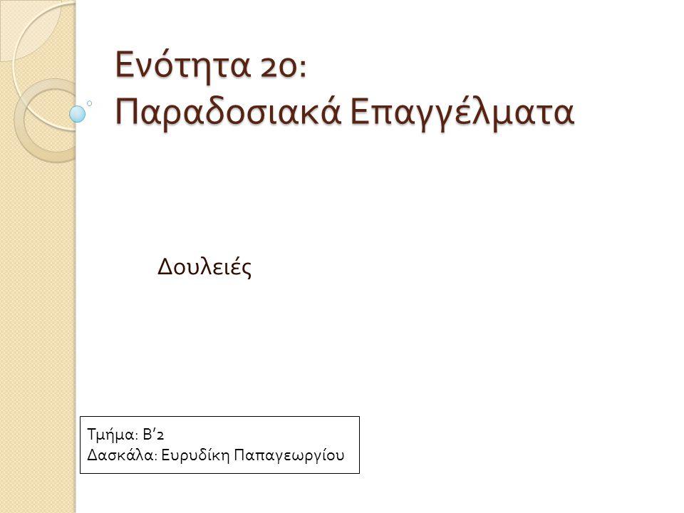 Ενότητα 20: Παραδοσιακά Επαγγέλματα Δουλειές Τμήμα: Β'2 Δασκάλα: Ευρυδίκη Παπαγεωργίου