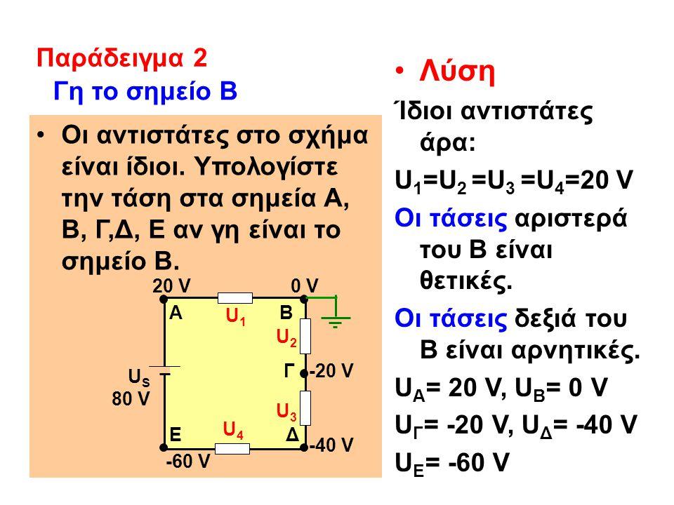Λύση Ίδιοι αντιστάτες άρα: U 1 =U 2 =U 3 =U 4 =20 V Οι τάσεις αριστερά του Β είναι θετικές.