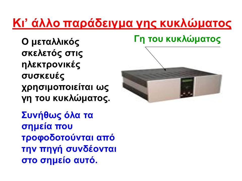 Κι' άλλο παράδειγμα γης κυκλώματος Ο μεταλλικός σκελετός στις ηλεκτρονικές συσκευές χρησιμοποιείται ως γη του κυκλώματος.