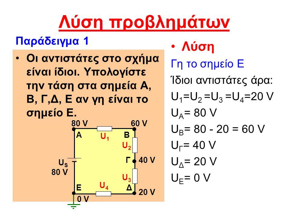 Λύση προβλημάτων Λύση Γη το σημείο Ε Ίδιοι αντιστάτες άρα: U 1 =U 2 =U 3 =U 4 =20 V U Α = 80 V U B = 80 - 20 = 60 V U Γ = 40 V U Δ = 20 V U Ε = 0 V Οι αντιστάτες στο σχήμα είναι ίδιοι.