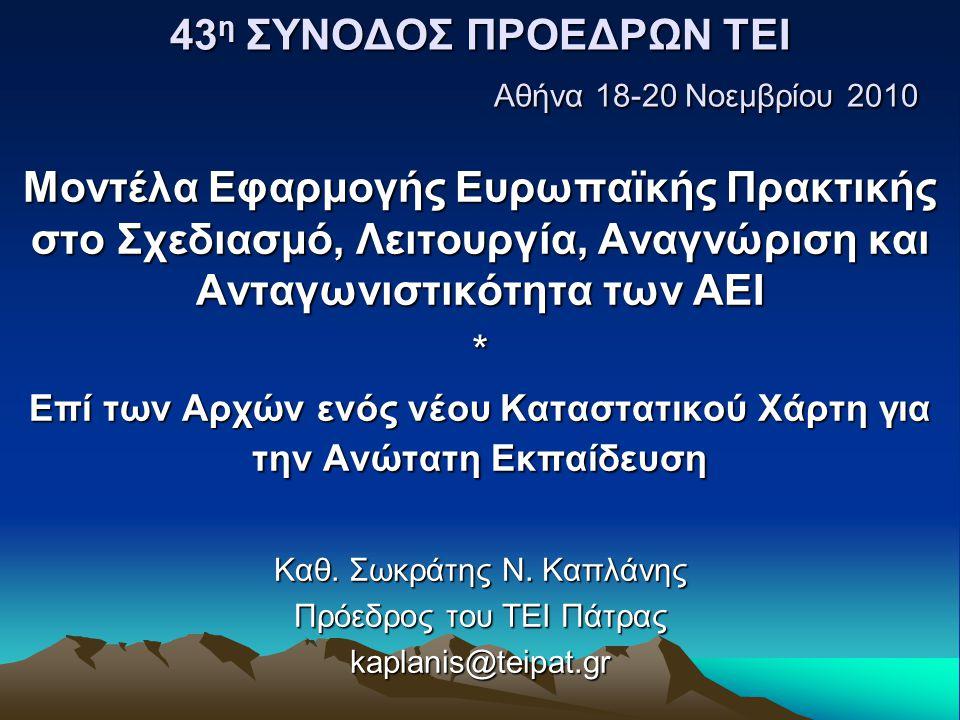 43 η ΣΥΝΟΔΟΣ ΠΡΟΕΔΡΩΝ ΤΕΙ Αθήνα 18-20 Νοεμβρίου 2010 Μοντέλα Εφαρμογής Ευρωπαϊκής Πρακτικής στο Σχεδιασμό, Λειτουργία, Αναγνώριση και Ανταγωνιστικότητα των ΑΕΙ * Επί των Αρχών ενός νέου Καταστατικού Χάρτη για την Ανώτατη Εκπαίδευση Καθ.