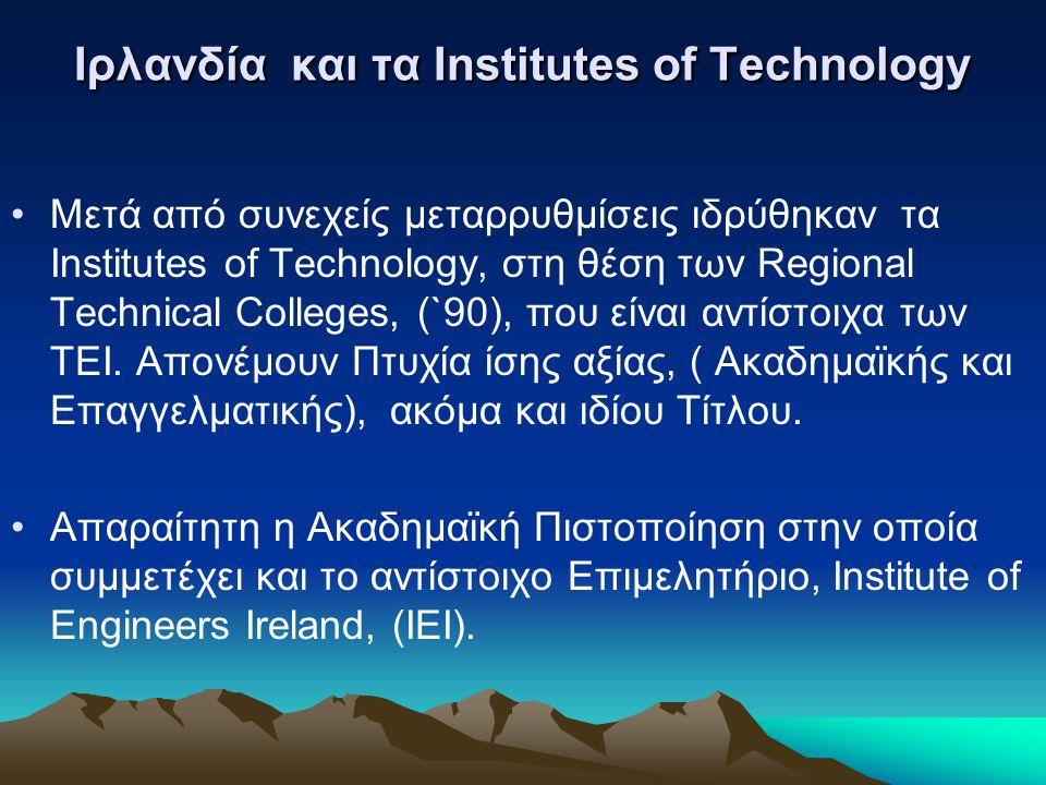 Ιρλανδία και τα Institutes of Technology Μετά από συνεχείς μεταρρυθμίσεις ιδρύθηκαν τα Institutes of Technology, στη θέση των Regional Technical Colleges, (`90), που είναι αντίστοιχα των ΤΕΙ.