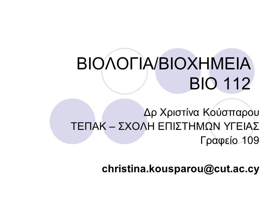 ΒΙΟΛΟΓΙΑ/ΒΙΟΧΗΜΕΙΑ ΒΙΟ 112 Δρ Χριστίνα Κούσπαρου ΤΕΠΑΚ – ΣΧΟΛΗ ΕΠΙΣΤΗΜΩΝ ΥΓΕΙΑΣ Γραφείο 109 christina.kousparou@cut.ac.cy