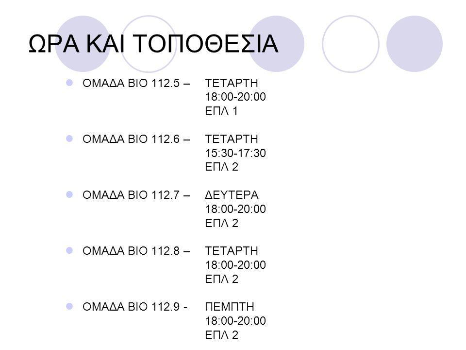 ΟΜΑΔΑ ΒΙΟ 112.5 – ΤΕΤΑΡΤΗ 18:00-20:00 ΕΠΛ 1 ΟΜΑΔΑ ΒΙΟ 112.6 – ΤΕΤΑΡΤΗ 15:30-17:30 ΕΠΛ 2 ΟΜΑΔΑ ΒΙΟ 112.7 – ΔΕΥΤΕΡΑ 18:00-20:00 ΕΠΛ 2 ΟΜΑΔΑ ΒΙΟ 112.8 –