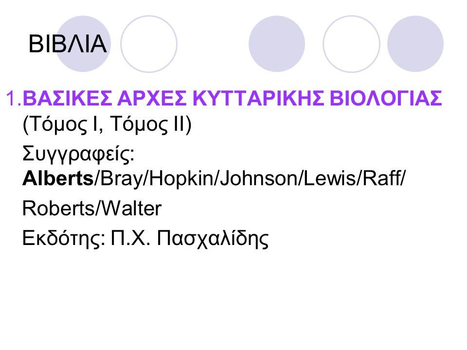 ΒΙΒΛΙΑ 1.ΒΑΣΙΚΕΣ ΑΡΧΕΣ ΚΥΤΤΑΡΙΚΗΣ ΒΙΟΛΟΓΙΑΣ (Τόμος Ι, Τόμος ΙΙ) Συγγραφείς: Alberts/Bray/Hopkin/Johnson/Lewis/Raff/ Roberts/Walter Εκδότης: Π.Χ. Πασχα