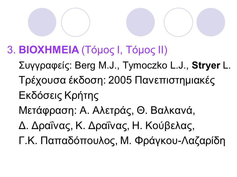 3. ΒΙΟΧΗΜΕΙΑ (Τόμος Ι, Τόμος ΙΙ) Συγγραφείς: Berg M.J., Tymoczko L.J., Stryer L. Τρέχουσα έκδοση: 2005 Πανεπιστημιακές Εκδόσεις Κρήτης Μετάφραση: Α. Α